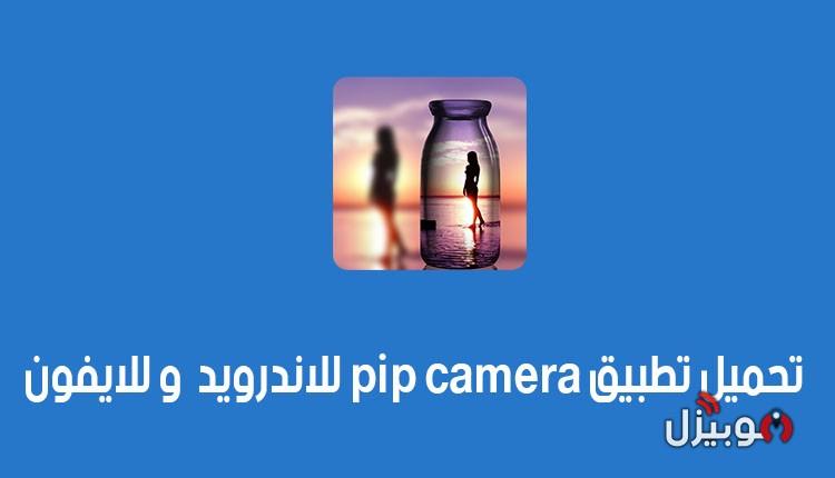 Pip Camera : تحميل تطبيق بايب كاميرا لتحرير الصور للأندرويد و الأيفون